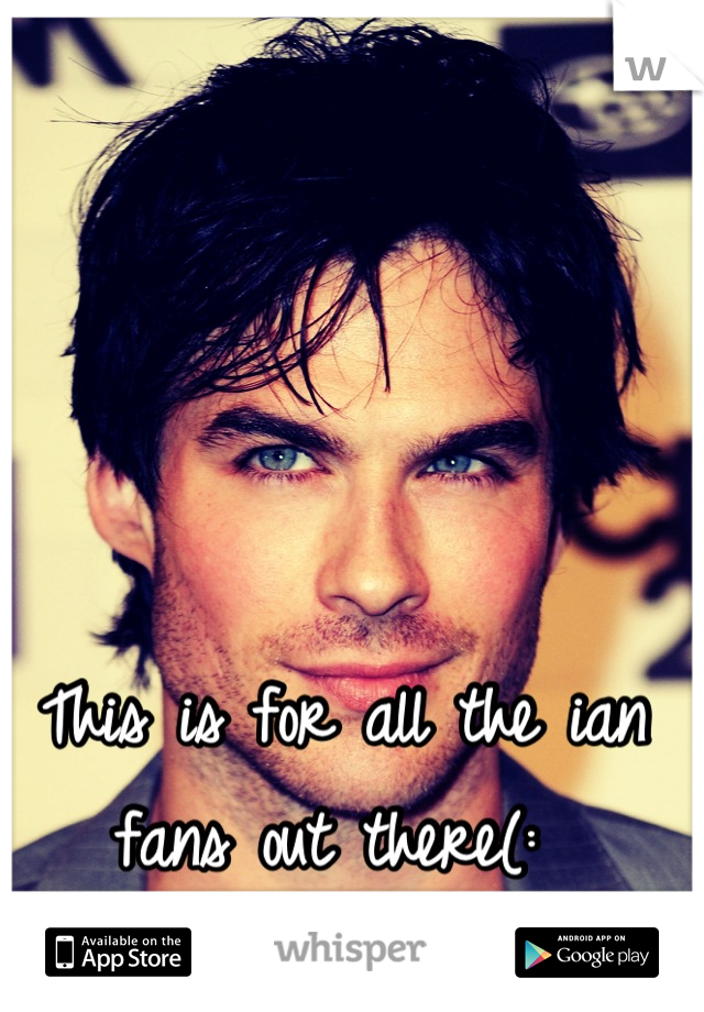 This is for all the ian fans out there(: