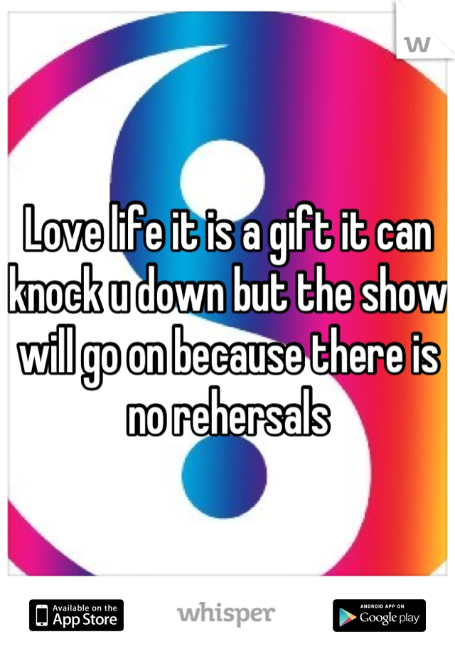 Love life it is a gift it can knock u down but the show will go on because there is no rehersals