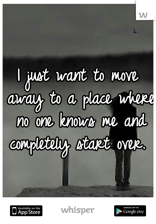 I just want to move away to a place where no one knows me and completely start over.