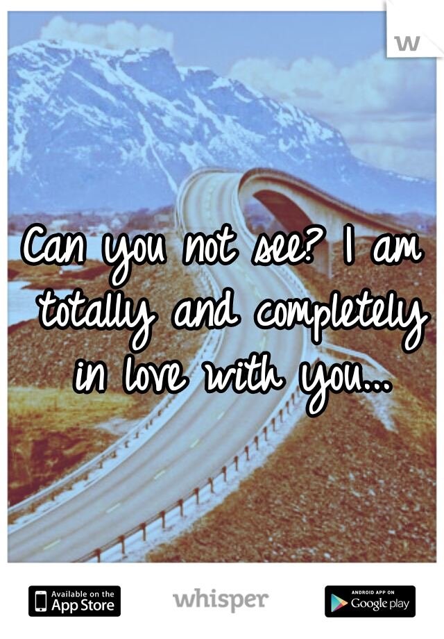 Can you not see? I am totally and completely in love with you...