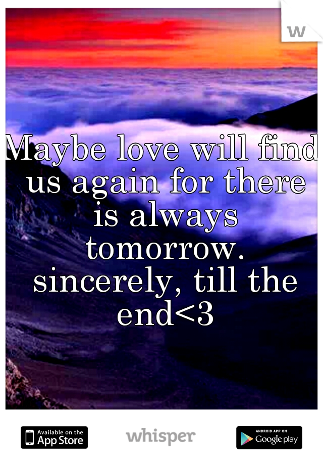 Maybe love will find us again for there is always tomorrow. sincerely, till the end<3