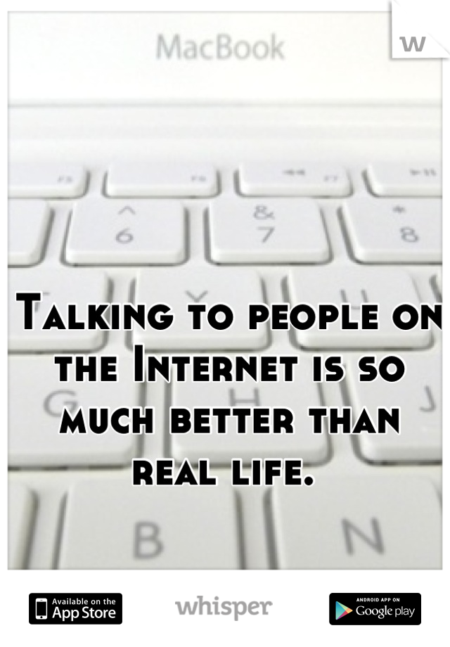 Talking to people on the Internet is so much better than real life.