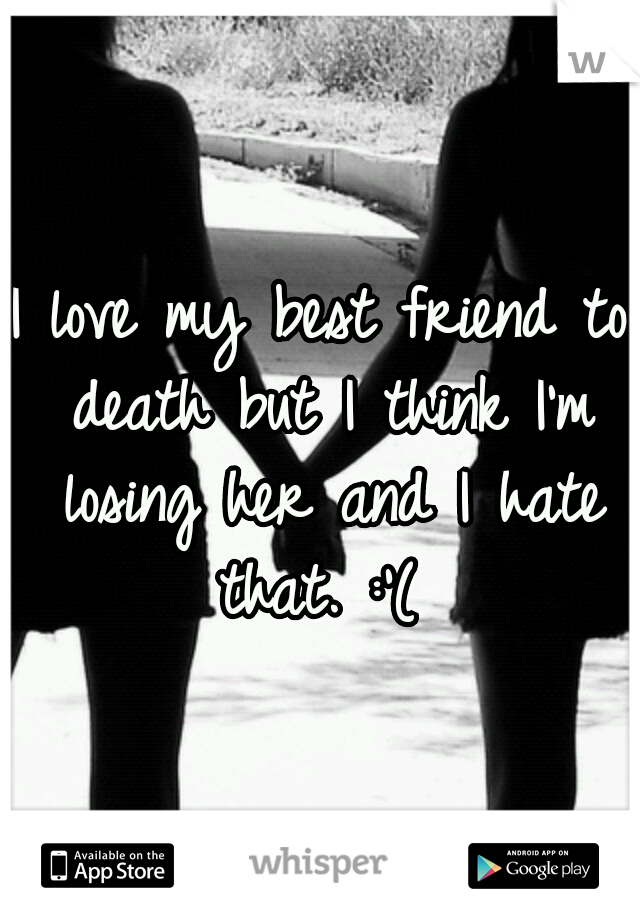 I love my best friend to death but I think I'm losing her and I hate that. :'(