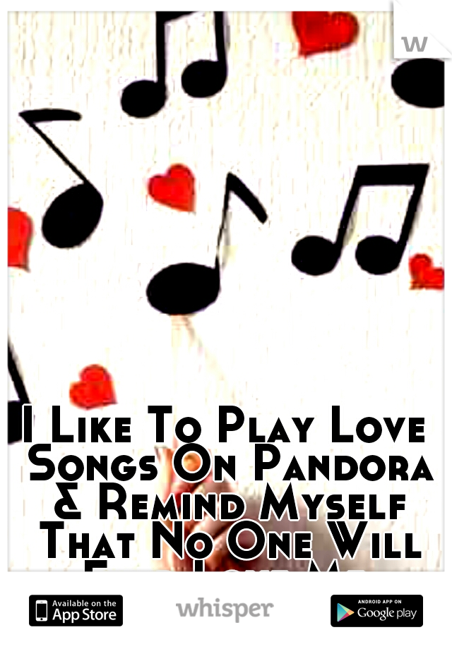 I Like To Play Love Songs On Pandora & Remind Myself That No One Will Ever Love Me.
