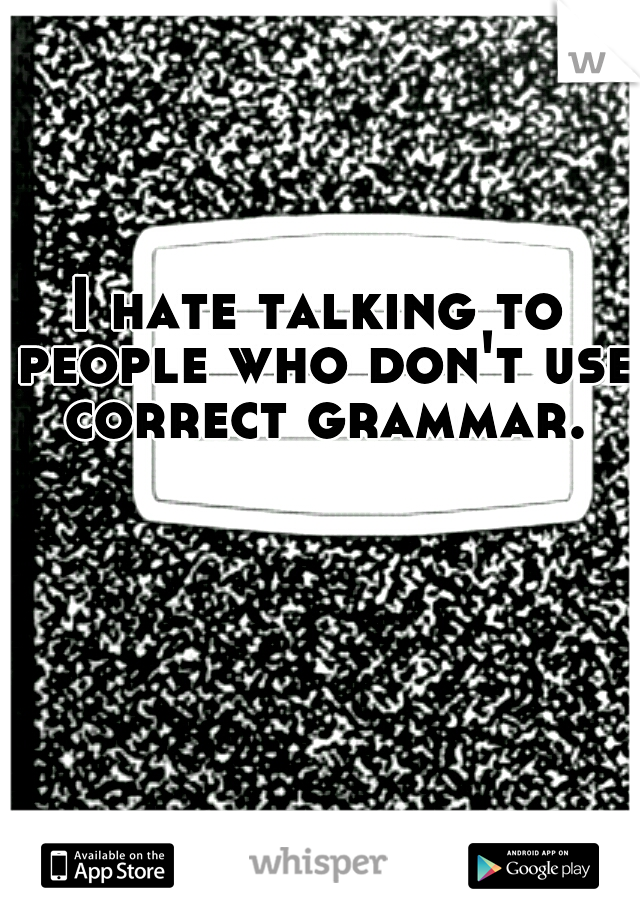 I hate talking to people who don't use correct grammar.