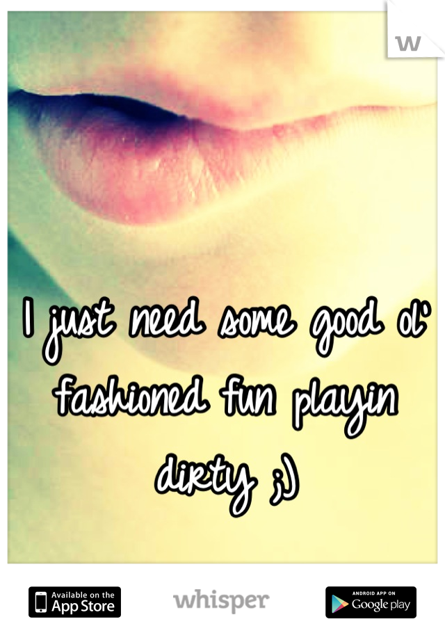 I just need some good ol' fashioned fun playin dirty ;)