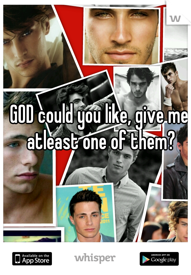 GOD could you like, give me atleast one of them?