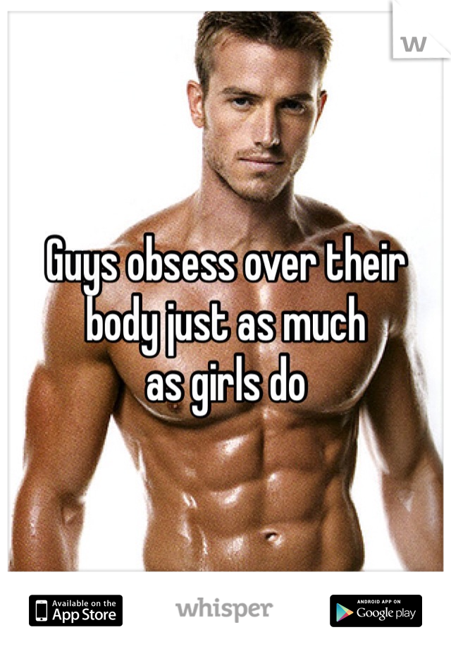 Guys obsess over their  body just as much  as girls do