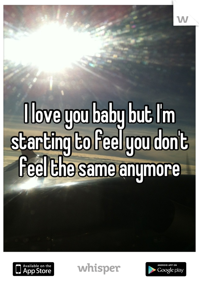 I love you baby but I'm starting to feel you don't feel the same anymore