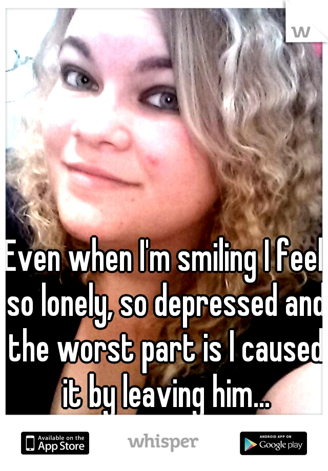 Even when I'm smiling I feel so lonely, so depressed and the worst part is I caused it by leaving him...