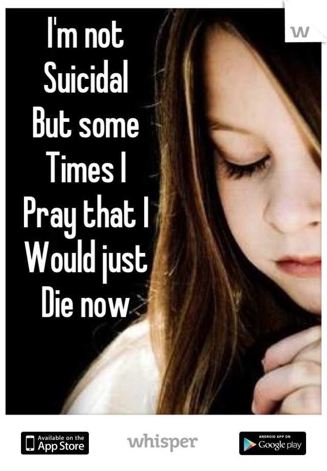 I'm not Suicidal But some Times I Pray that I Would just Die now
