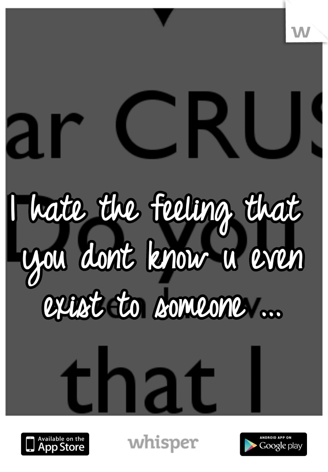 I hate the feeling that you dont know u even exist to someone ...