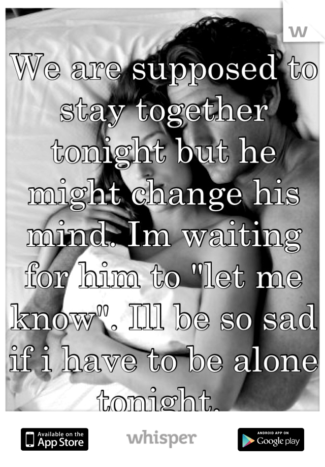 """We are supposed to stay together tonight but he might change his mind. Im waiting for him to """"let me know"""". Ill be so sad if i have to be alone tonight."""