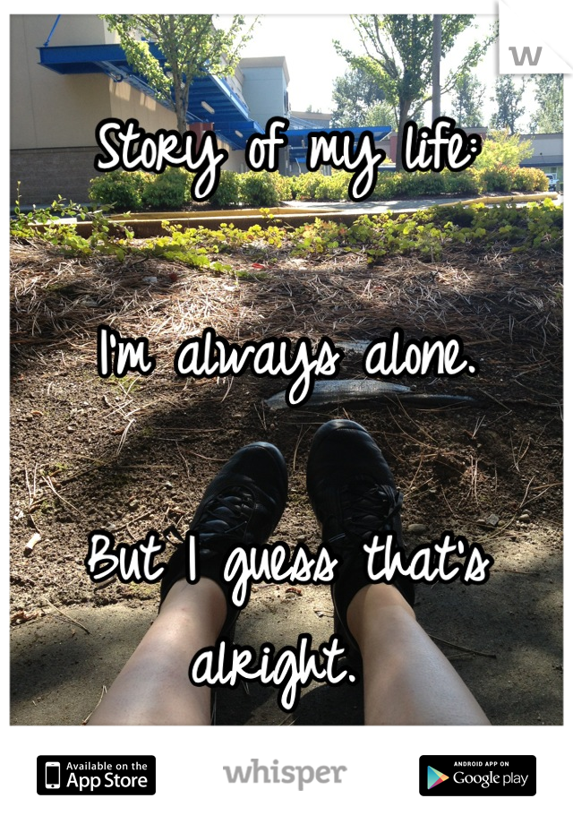 Story of my life:   I'm always alone.   But I guess that's alright.