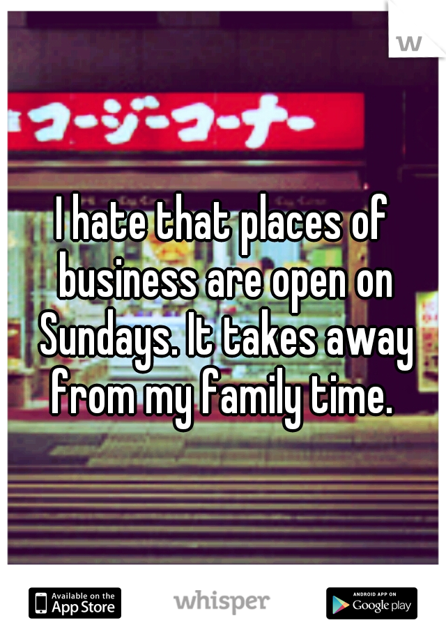 I hate that places of business are open on Sundays. It takes away from my family time.