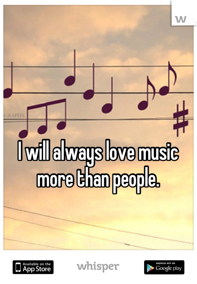 I will always love music more than people.