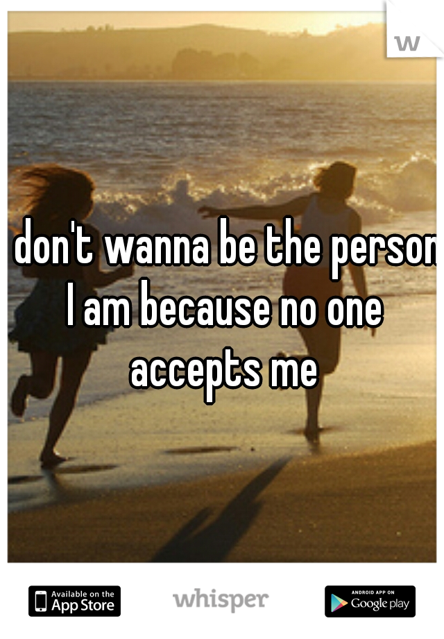 I don't wanna be the person I am because no one accepts me