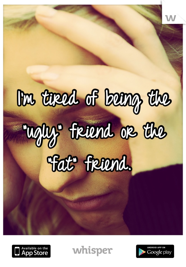 "I'm tired of being the ""ugly"" friend or the ""fat"" friend."