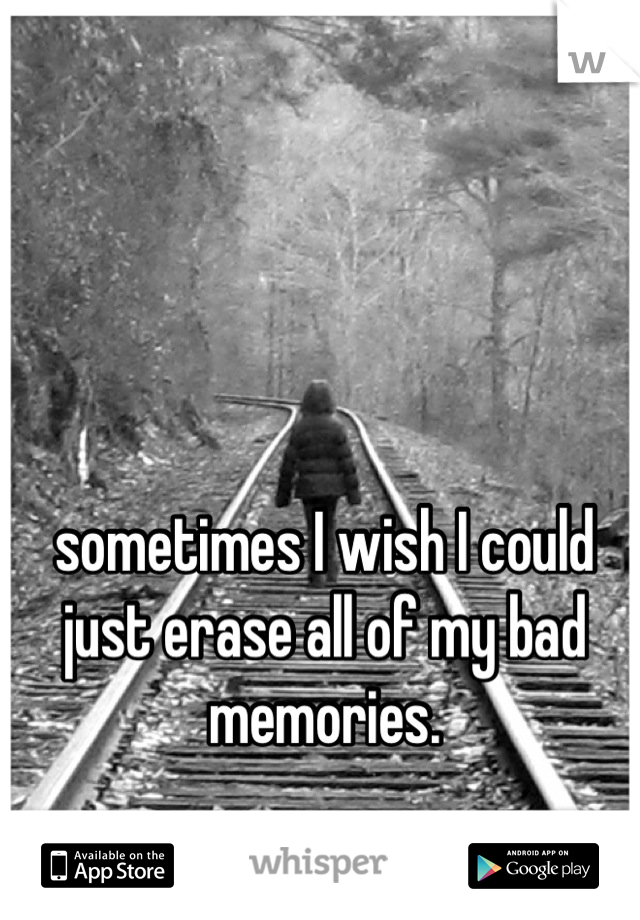 sometimes I wish I could just erase all of my bad memories.