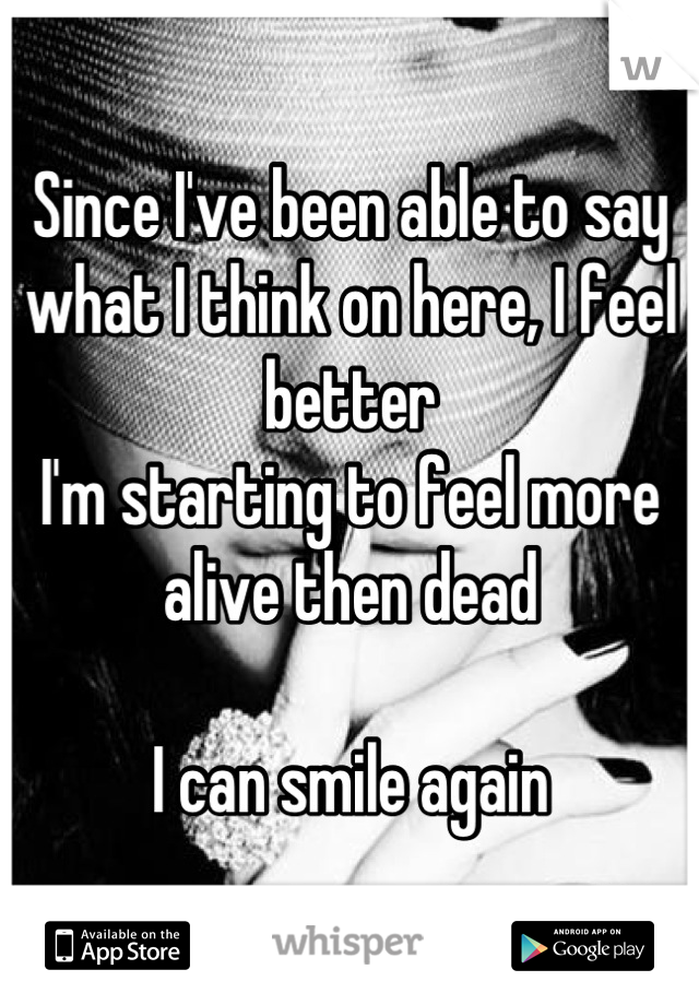 Since I've been able to say what I think on here, I feel better I'm starting to feel more alive then dead  I can smile again