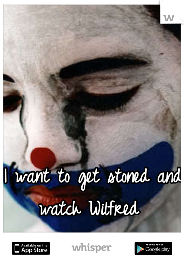 I want to get stoned and watch Wilfred