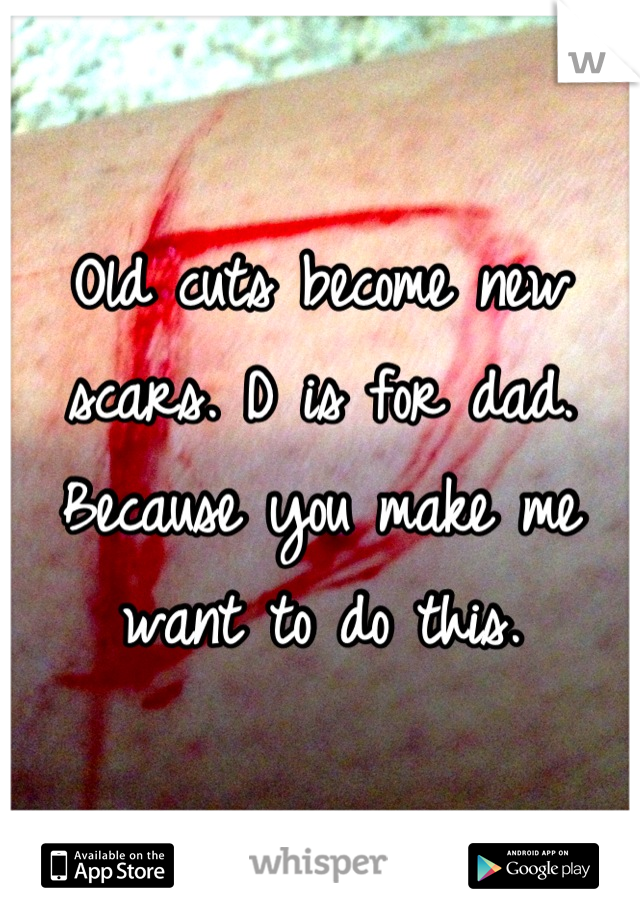 Old cuts become new scars. D is for dad. Because you make me want to do this.