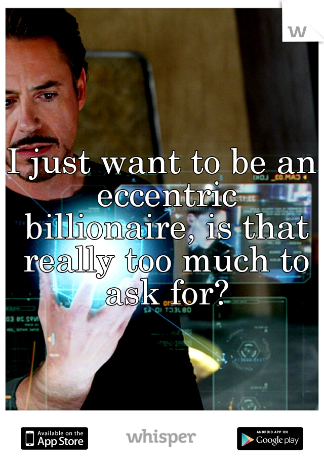 I just want to be an eccentric billionaire, is that really too much to ask for?