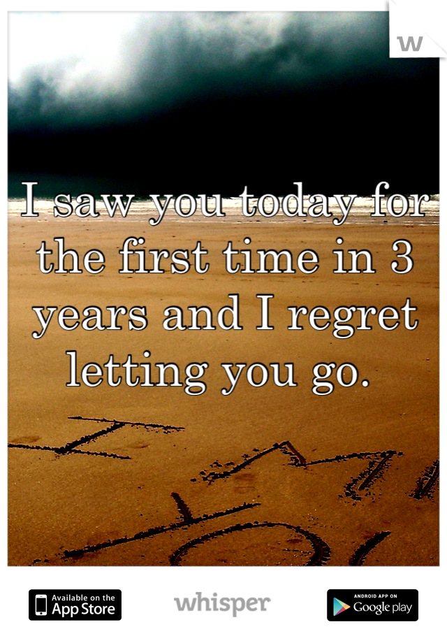 I saw you today for the first time in 3 years and I regret letting you go.
