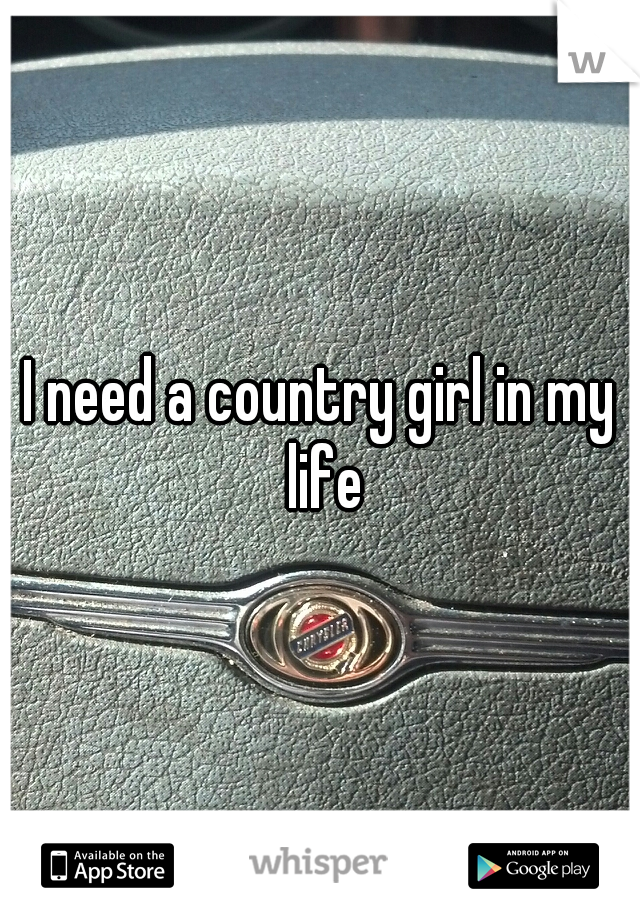 I need a country girl in my life