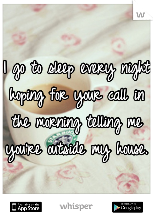 I go to sleep every night hoping for your call in the morning telling me you're outside my house.