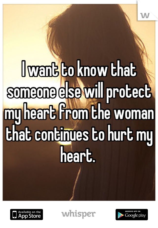I want to know that someone else will protect my heart from the woman that continues to hurt my heart.