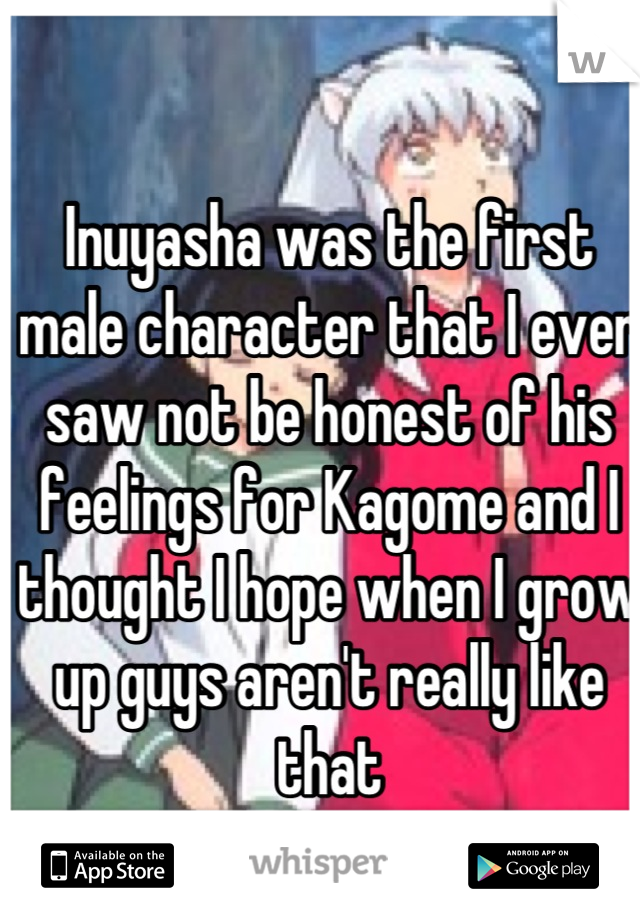 Inuyasha was the first male character that I ever saw not be honest of his feelings for Kagome and I thought I hope when I grow up guys aren't really like that  I was wrong