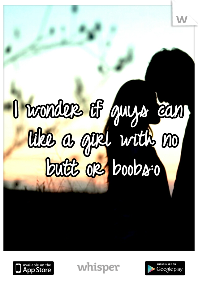 I wonder if guys can like a girl with no butt or boobs:o