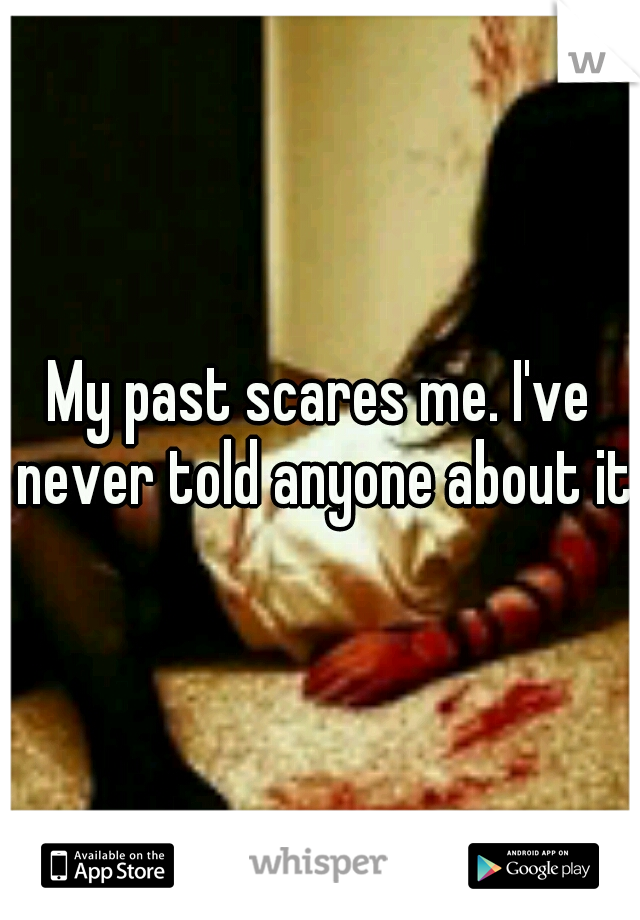 My past scares me. I've never told anyone about it.