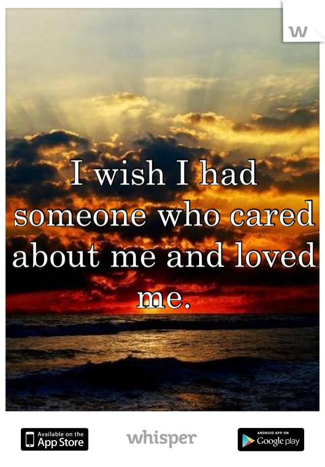 I wish I had someone who cared about me and loved me.