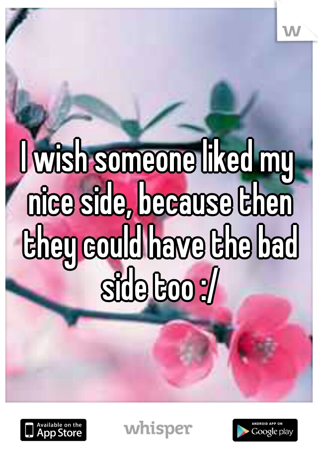 I wish someone liked my nice side, because then they could have the bad side too :/