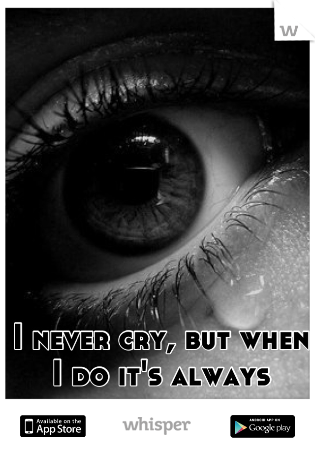 I never cry, but when I do it's always because of him.