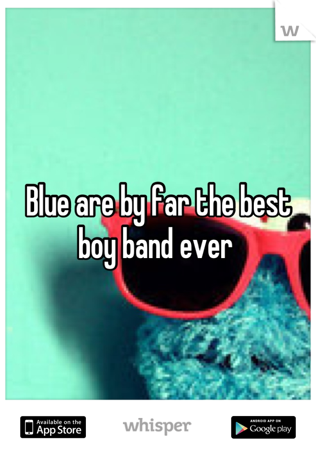 Blue are by far the best boy band ever