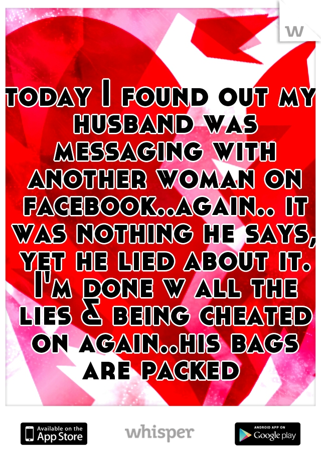 today I found out my husband was messaging with another woman on facebook..again.. it was nothing he says, yet he lied about it. I'm done w all the lies & being cheated on again..his bags are packed