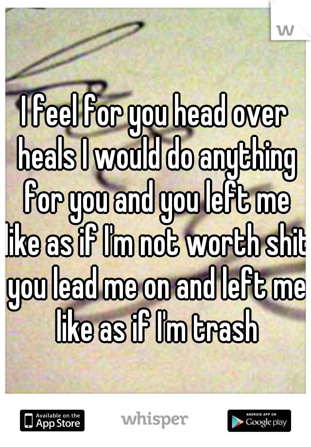 I feel for you head over heals I would do anything for you and you left me like as if I'm not worth shit you lead me on and left me like as if I'm trash