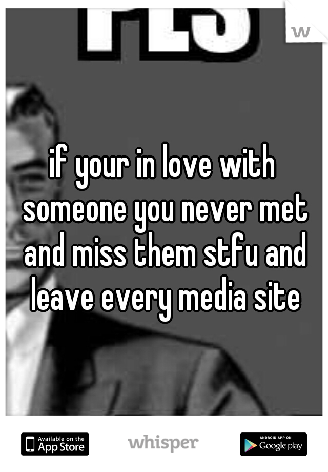 if your in love with someone you never met and miss them stfu and leave every media site