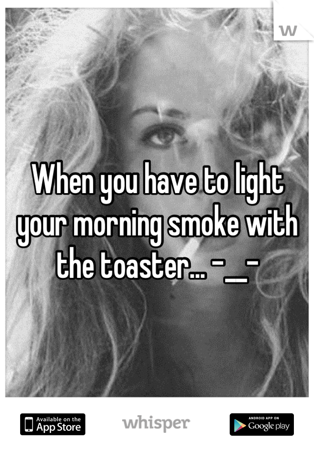 When you have to light your morning smoke with the toaster... -__-