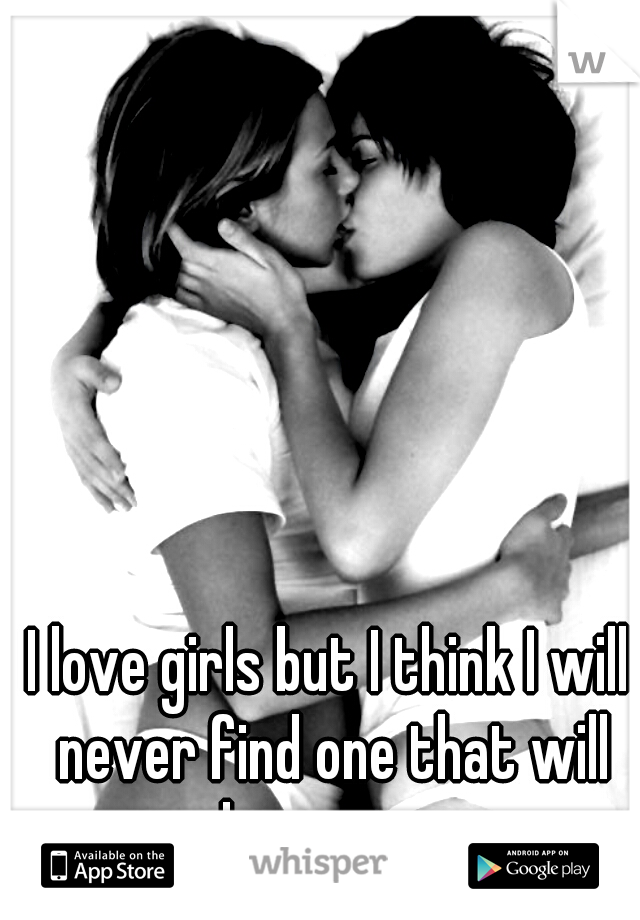 I love girls but I think I will never find one that will love me...
