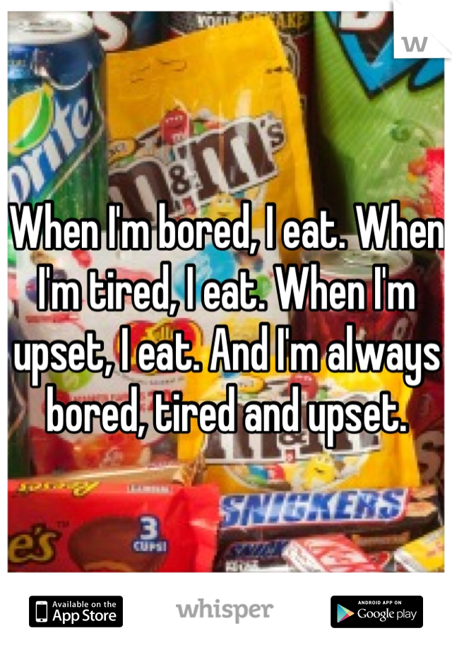 When I'm bored, I eat. When I'm tired, I eat. When I'm upset, I eat. And I'm always bored, tired and upset.