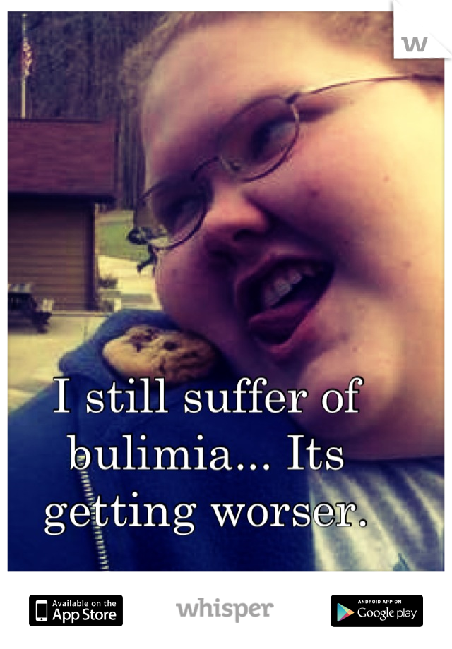 I still suffer of bulimia... Its getting worser.