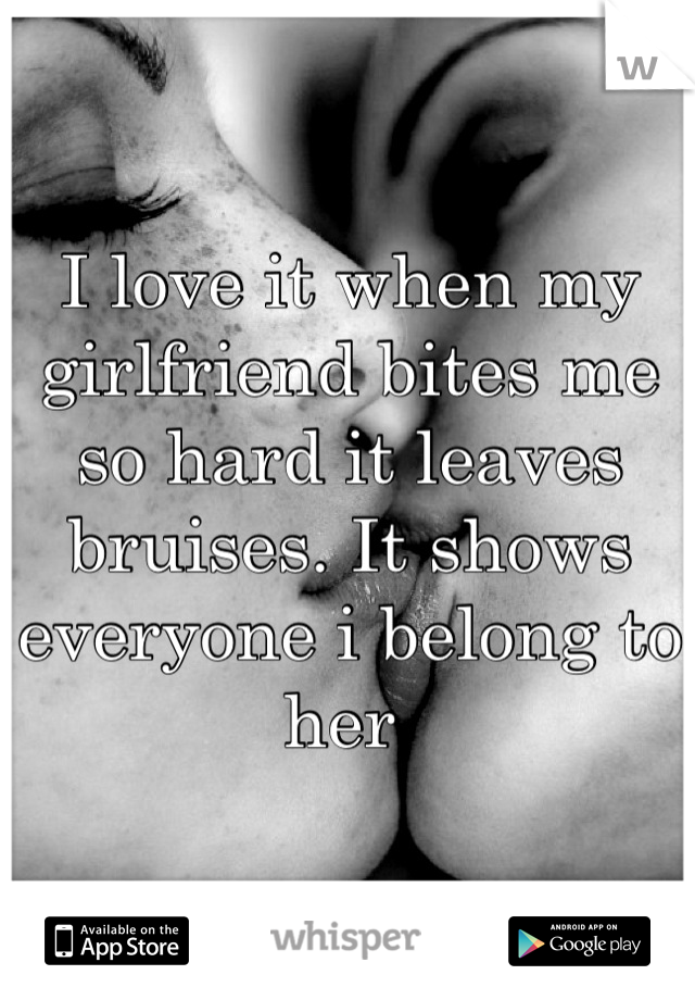 I love it when my girlfriend bites me so hard it leaves bruises. It shows everyone i belong to her