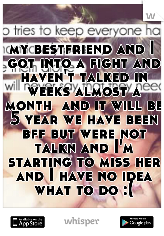 my bestfriend and I got into a fight and haven't talked in weeks almost a month  and it will be 5 year we have been bff but were not talkn and I'm starting to miss her and I have no idea what to do :(
