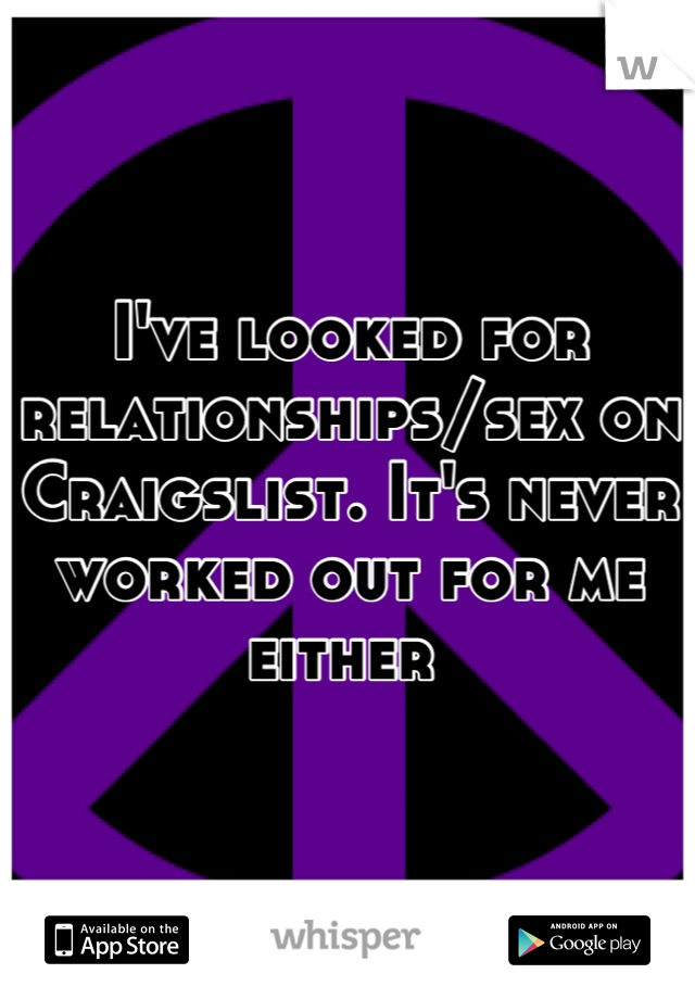 I've looked for relationships/sex on Craigslist. It's never worked out for me either