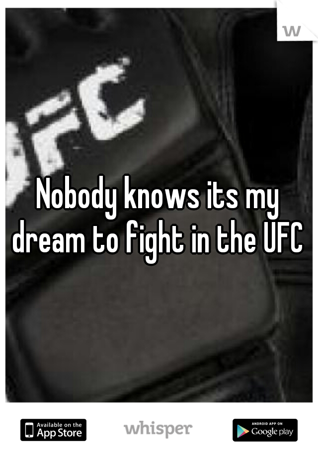 Nobody knows its my dream to fight in the UFC