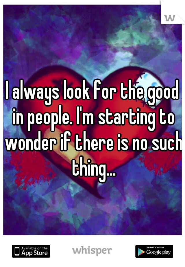 I always look for the good in people. I'm starting to wonder if there is no such thing...